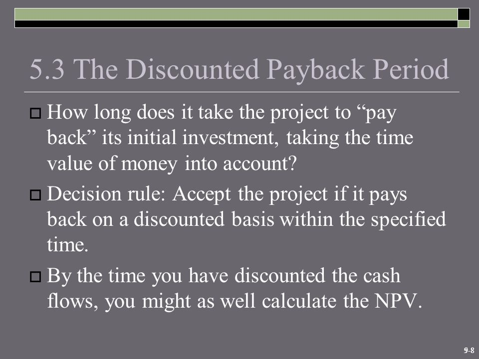 9-85-8 5.3 The Discounted Payback Period  How long does it take the project to pay back its initial investment, taking the time value of money into account.