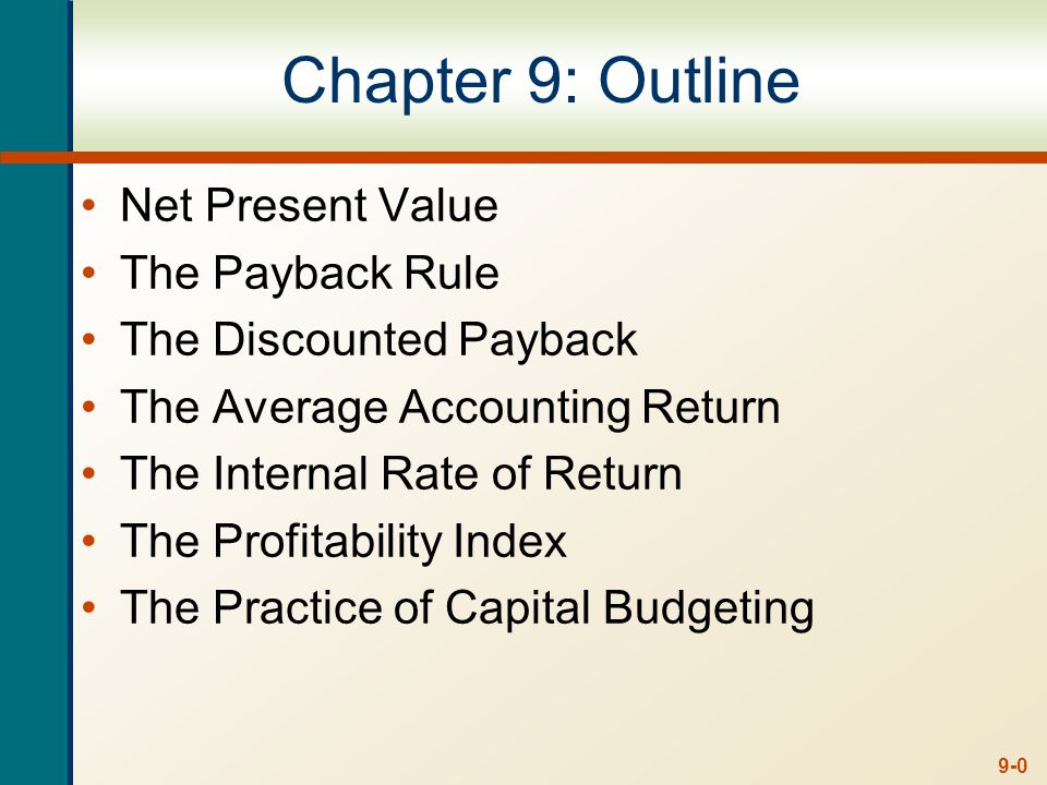 9-0 Chapter 9: Outline Net Present Value The Payback Rule The Discounted Payback The Average Accounting Return The Internal Rate of Return The Profitability Index The Practice of Capital Budgeting