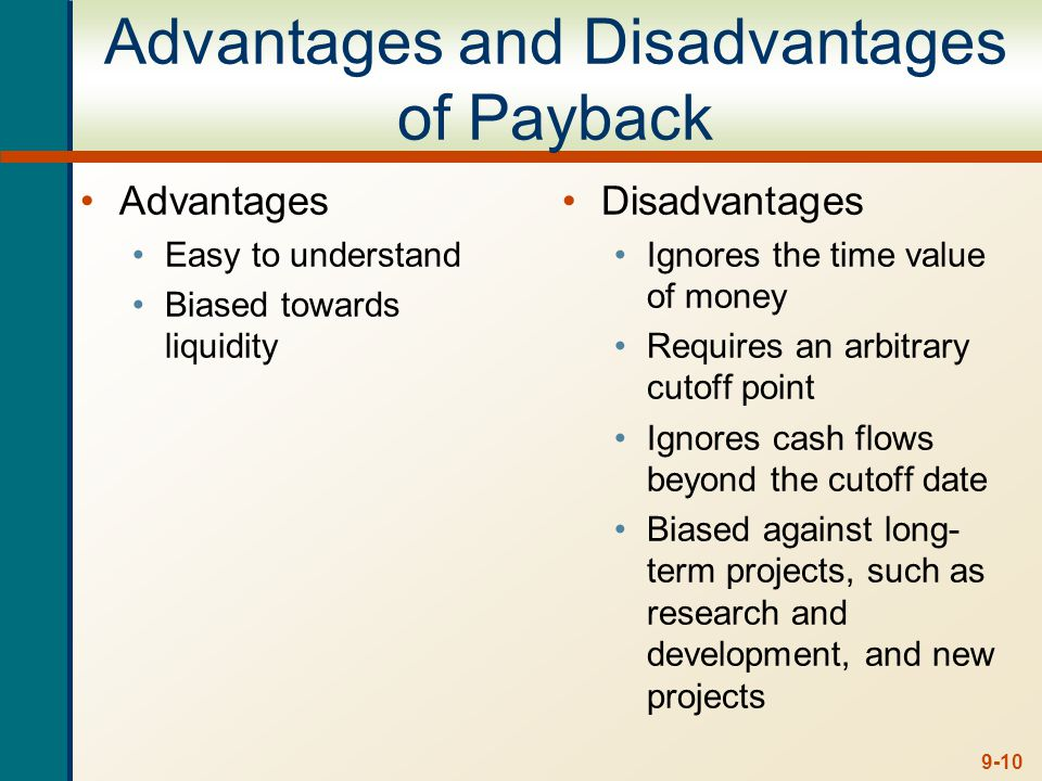 9-10 Advantages and Disadvantages of Payback Advantages Easy to understand Biased towards liquidity Disadvantages Ignores the time value of money Requires an arbitrary cutoff point Ignores cash flows beyond the cutoff date Biased against long- term projects, such as research and development, and new projects