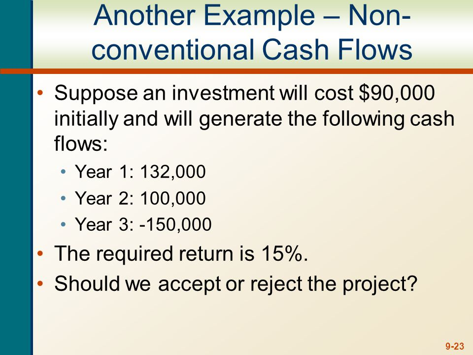 9-23 Another Example – Non- conventional Cash Flows Suppose an investment will cost $90,000 initially and will generate the following cash flows: Year 1: 132,000 Year 2: 100,000 Year 3: -150,000 The required return is 15%.