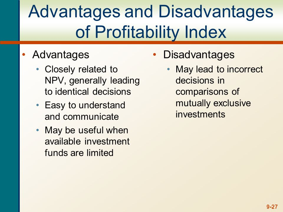 9-27 Advantages and Disadvantages of Profitability Index Advantages Closely related to NPV, generally leading to identical decisions Easy to understand and communicate May be useful when available investment funds are limited Disadvantages May lead to incorrect decisions in comparisons of mutually exclusive investments