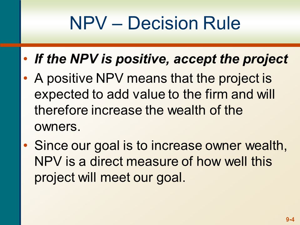 9-4 NPV – Decision Rule If the NPV is positive, accept the project A positive NPV means that the project is expected to add value to the firm and will therefore increase the wealth of the owners.