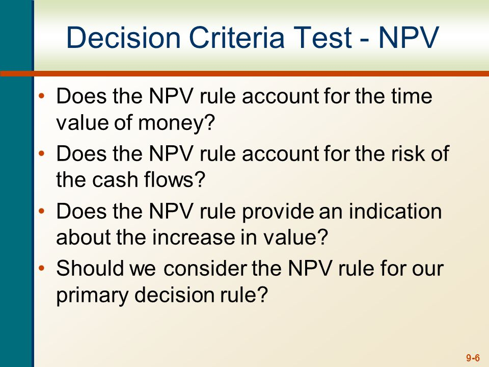 9-6 Decision Criteria Test - NPV Does the NPV rule account for the time value of money.