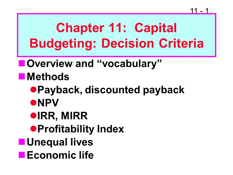 11 - 1 Chapter 11: Capital Budgeting: Decision Criteria Overview and vocabulary Methods Payback, discounted payback NPV IRR, MIRR Profitability Index Unequal lives Economic life