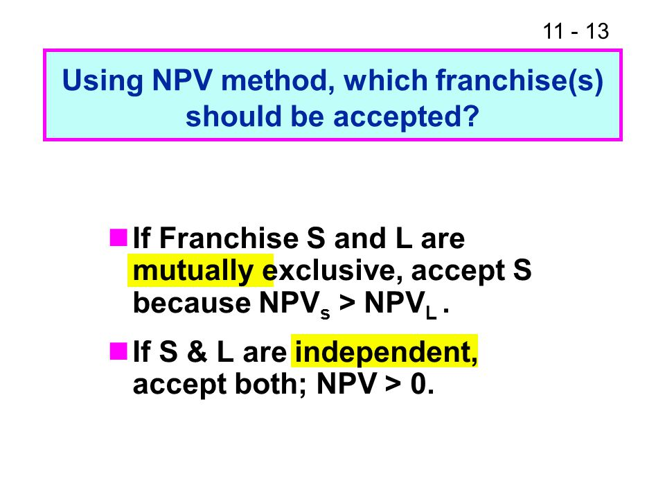 11 - 13 Using NPV method, which franchise(s) should be accepted? If Franchise S and L are mutually exclusive, accept S because NPV s > NPV L. If S & L