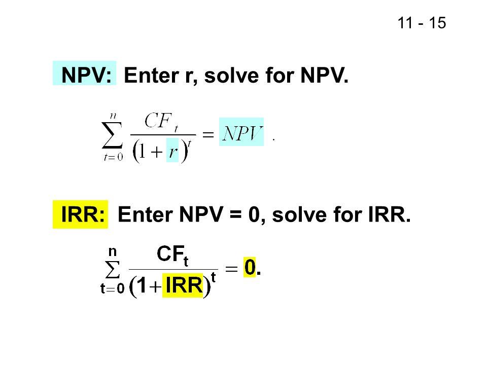 11 - 15 NPV: Enter r, solve for NPV. IRR: Enter NPV = 0, solve for IRR.