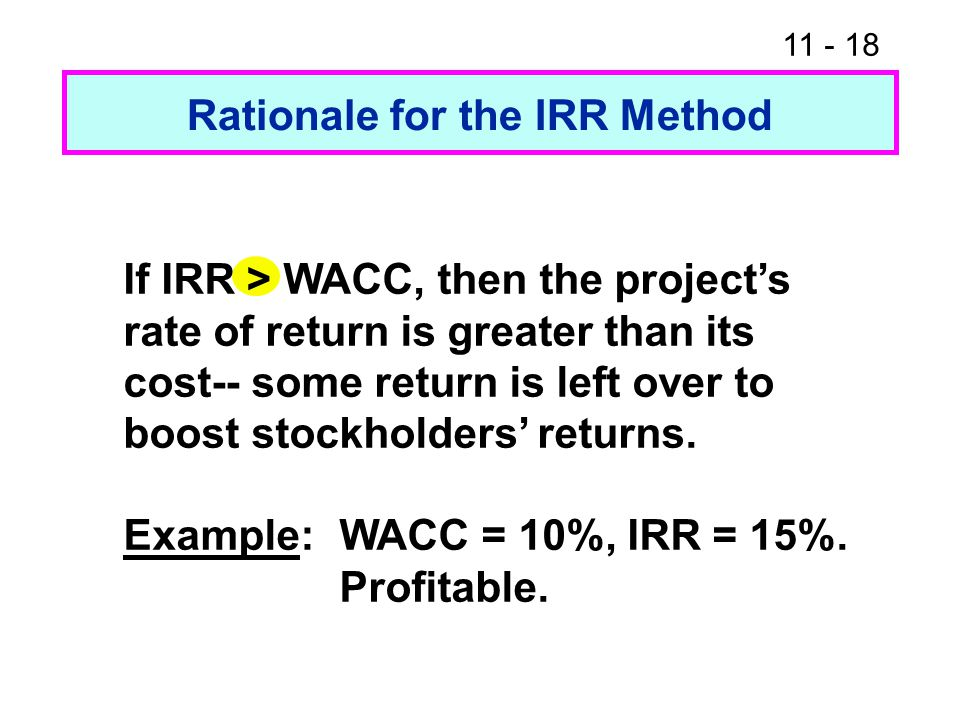 11 - 18 Rationale for the IRR Method If IRR > WACC, then the project's rate of return is greater than its cost-- some return is left over to boost sto