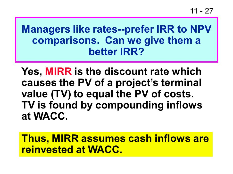 11 - 27 Managers like rates--prefer IRR to NPV comparisons.