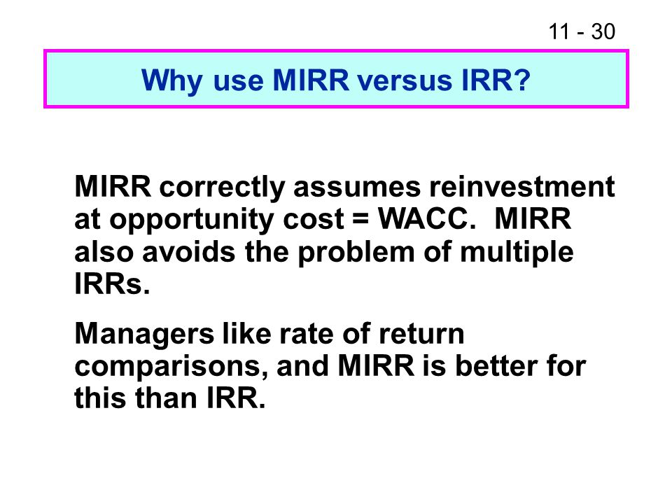 11 - 30 Why use MIRR versus IRR. MIRR correctly assumes reinvestment at opportunity cost = WACC.
