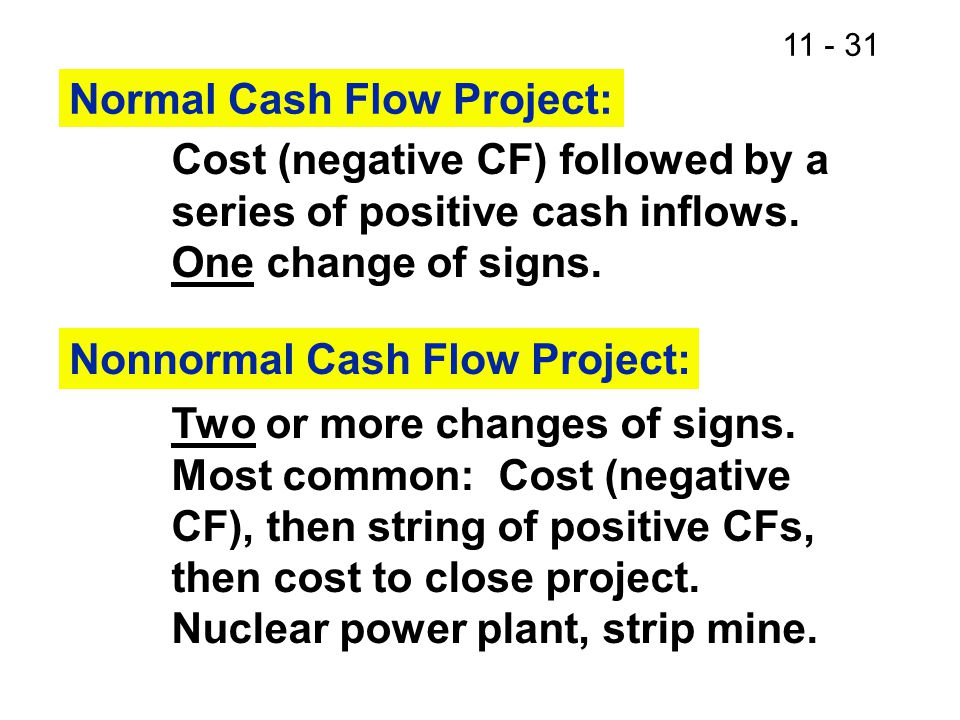 11 - 31 Normal Cash Flow Project: Cost (negative CF) followed by a series of positive cash inflows. One change of signs. Nonnormal Cash Flow Project: