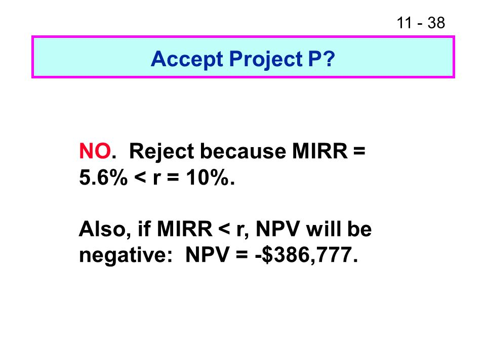 11 - 38 Accept Project P? NO. Reject because MIRR = 5.6% < r = 10%. Also, if MIRR < r, NPV will be negative: NPV = -$386,777.