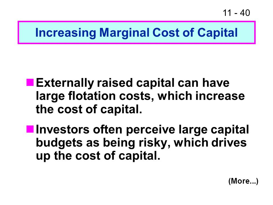 11 - 40 Increasing Marginal Cost of Capital Externally raised capital can have large flotation costs, which increase the cost of capital. Investors of