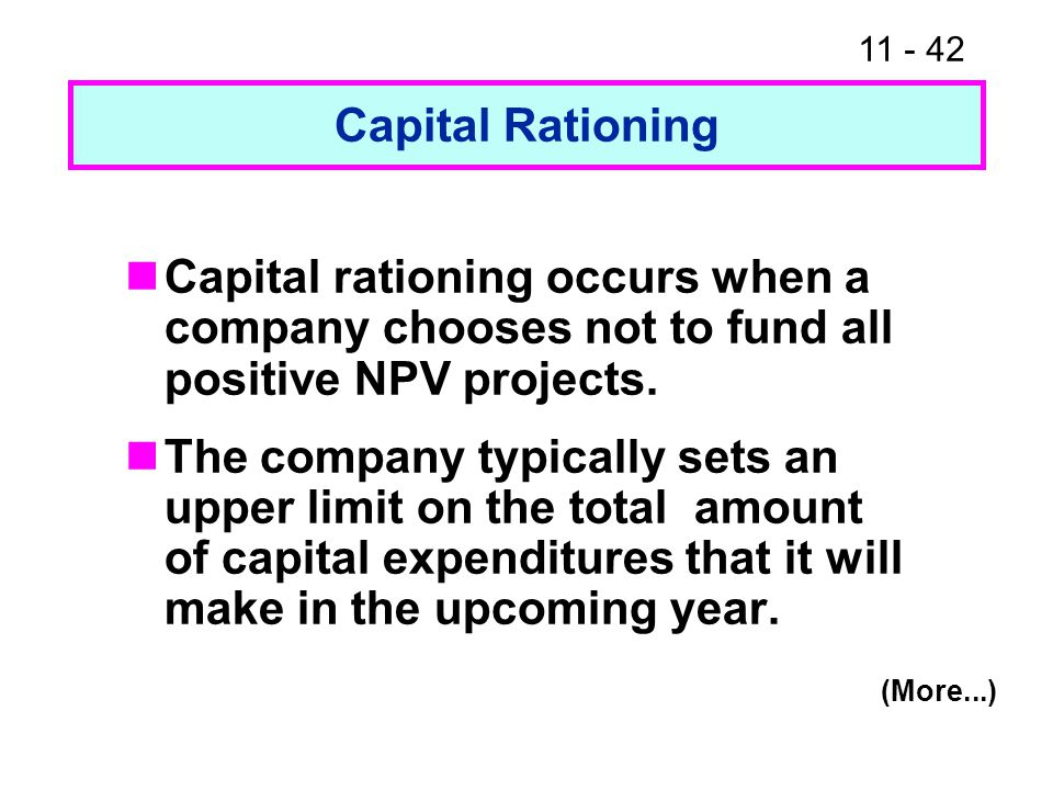 11 - 42 Capital Rationing Capital rationing occurs when a company chooses not to fund all positive NPV projects. The company typically sets an upper l