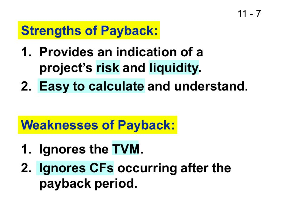 11 - 7 Strengths of Payback: 1.Provides an indication of a project's risk and liquidity. 2.Easy to calculate and understand. Weaknesses of Payback: 1.