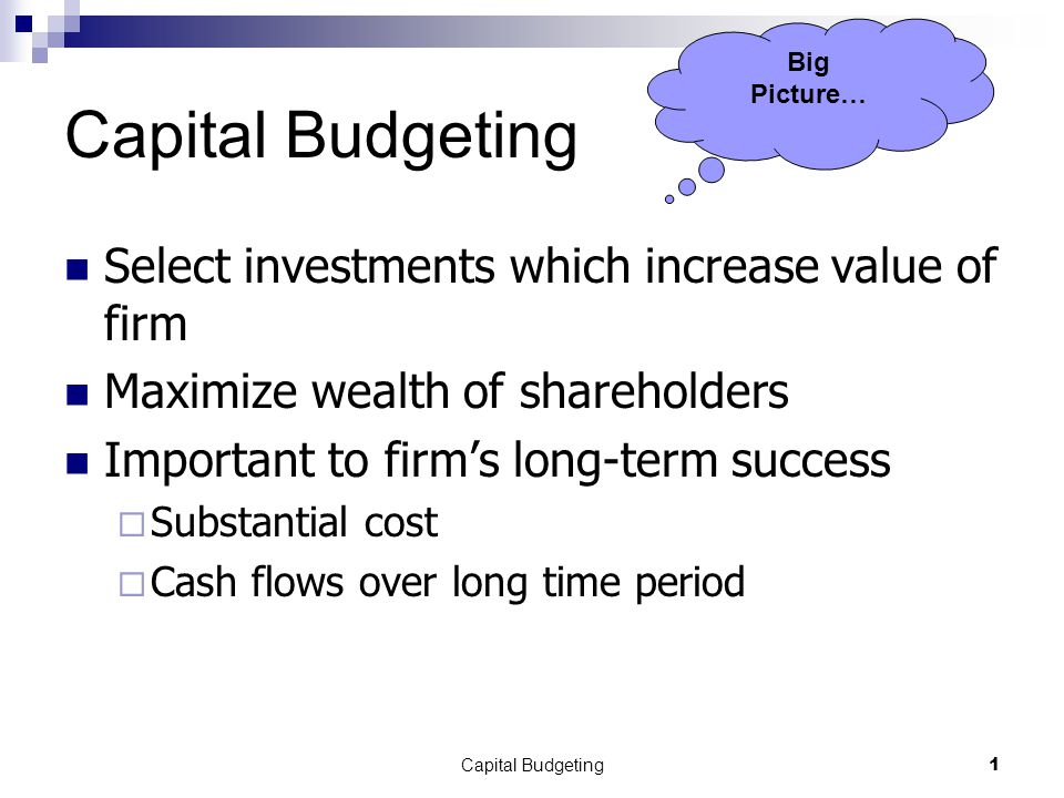 Capital Budgeting1 Select investments which increase value of firm Maximize wealth of shareholders Important to firm's long-term success  Substantial cost  Cash flows over long time period Big Picture…