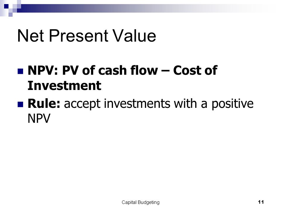 Capital Budgeting11 Net Present Value NPV: PV of cash flow – Cost of Investment Rule: accept investments with a positive NPV