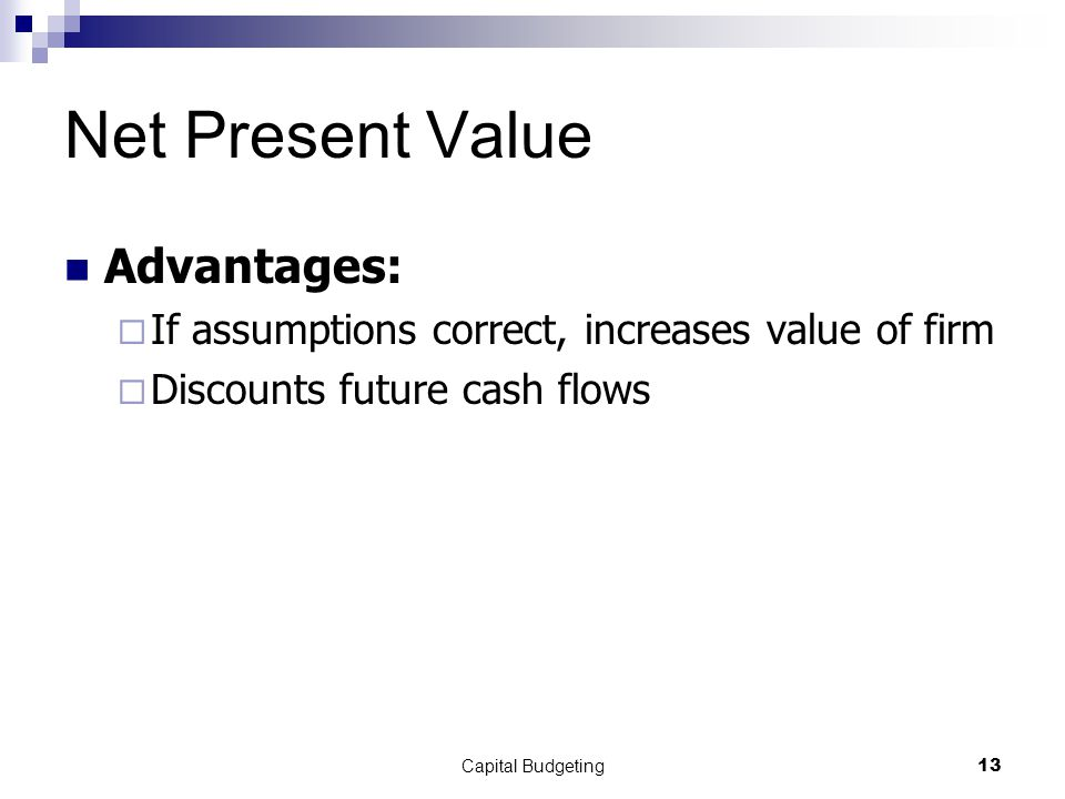 Capital Budgeting13 Net Present Value Advantages:  If assumptions correct, increases value of firm  Discounts future cash flows