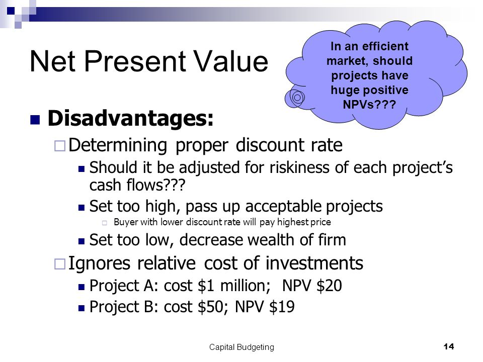 Capital Budgeting14 Net Present Value Disadvantages:  Determining proper discount rate Should it be adjusted for riskiness of each project's cash flows??.