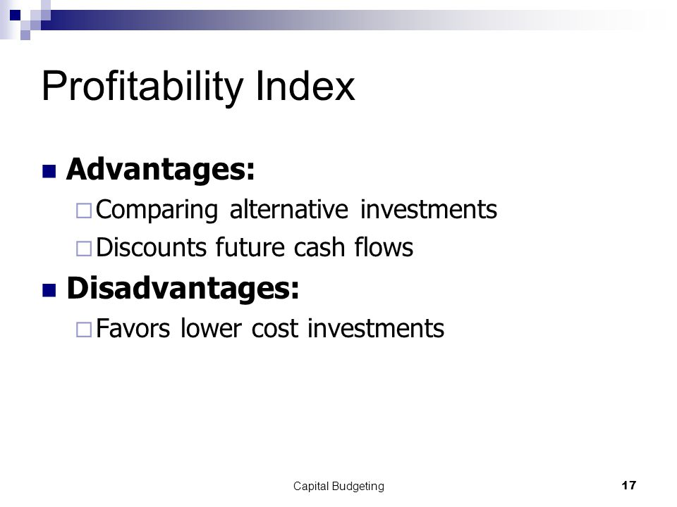 Capital Budgeting17 Profitability Index Advantages:  Comparing alternative investments  Discounts future cash flows Disadvantages:  Favors lower cost investments