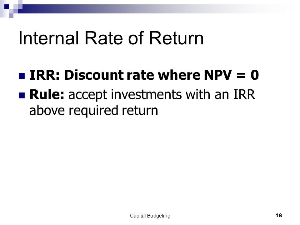 Capital Budgeting18 Internal Rate of Return IRR: Discount rate where NPV = 0 Rule: accept investments with an IRR above required return