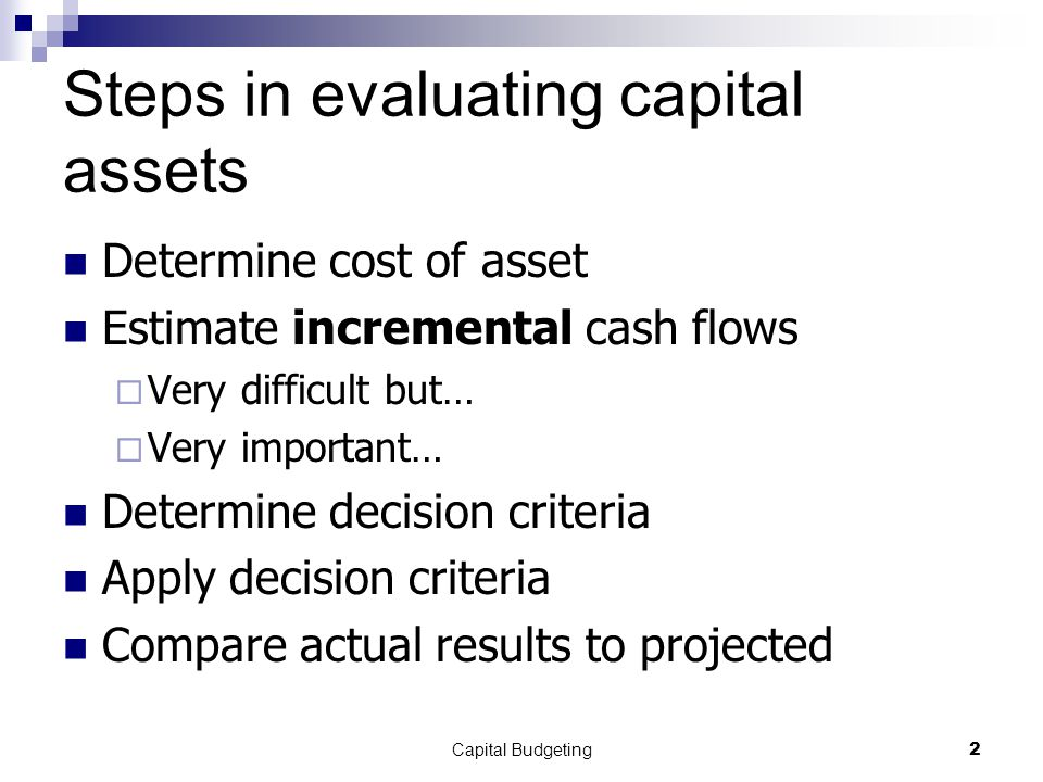 Capital Budgeting2 Steps in evaluating capital assets Determine cost of asset Estimate incremental cash flows  Very difficult but…  Very important… Determine decision criteria Apply decision criteria Compare actual results to projected