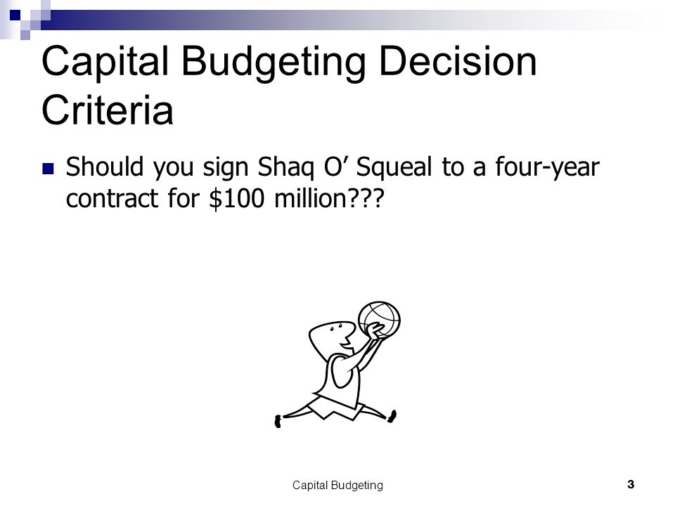 Capital Budgeting3 Capital Budgeting Decision Criteria Should you sign Shaq O' Squeal to a four-year contract for $100 million???