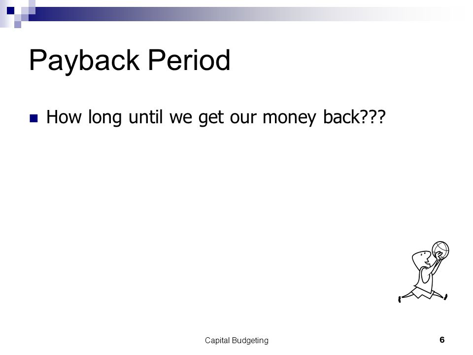 Capital Budgeting6 Payback Period How long until we get our money back???