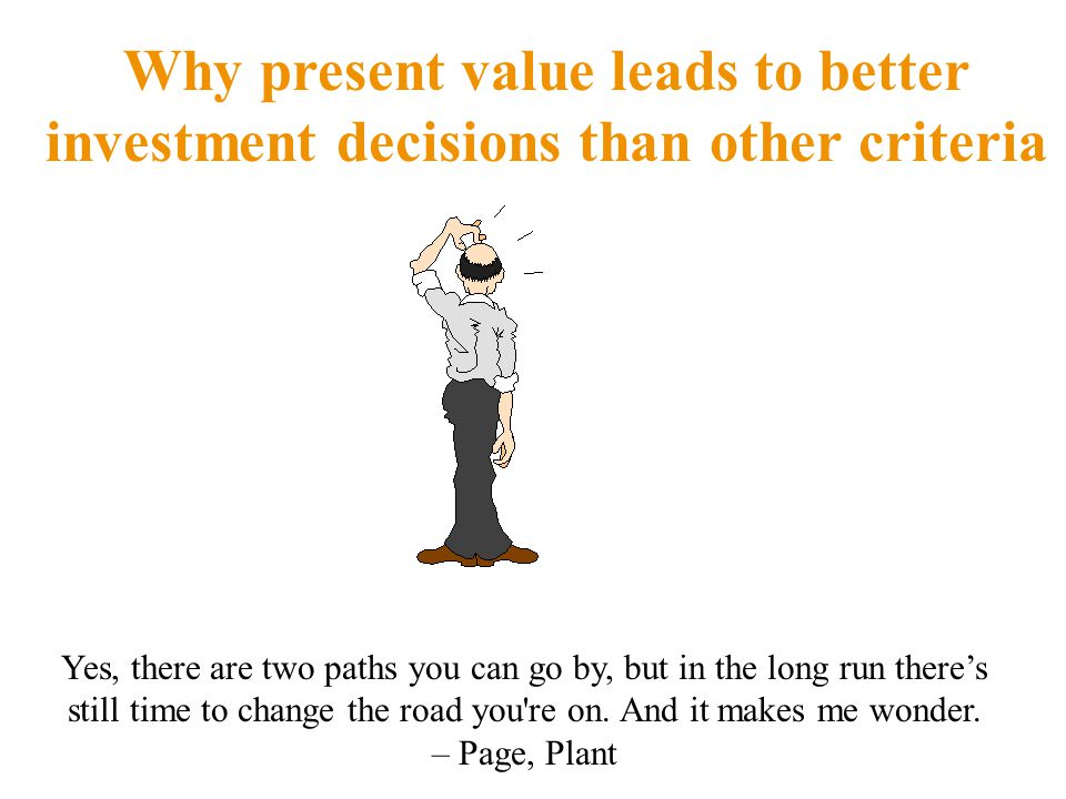 Why present value leads to better investment decisions than other criteria Yes, there are two paths you can go by, but in the long run there's still time to change the road you re on.
