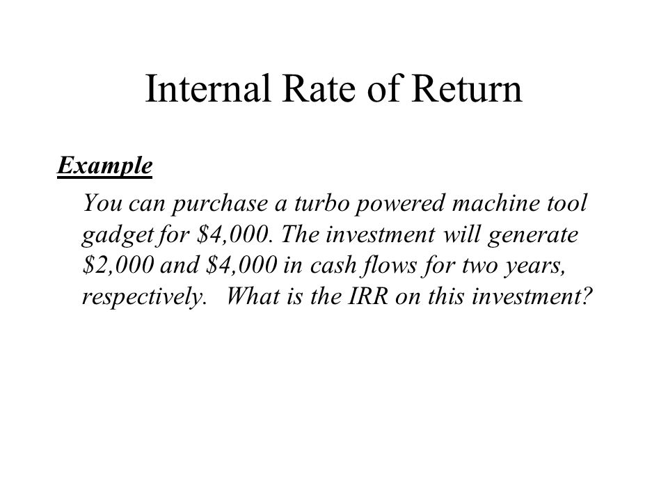 Internal Rate of Return Example You can purchase a turbo powered machine tool gadget for $4,000.