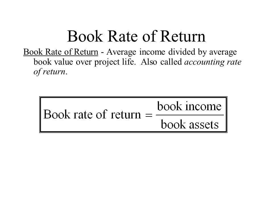 Book Rate of Return Book Rate of Return - Average income divided by average book value over project life.