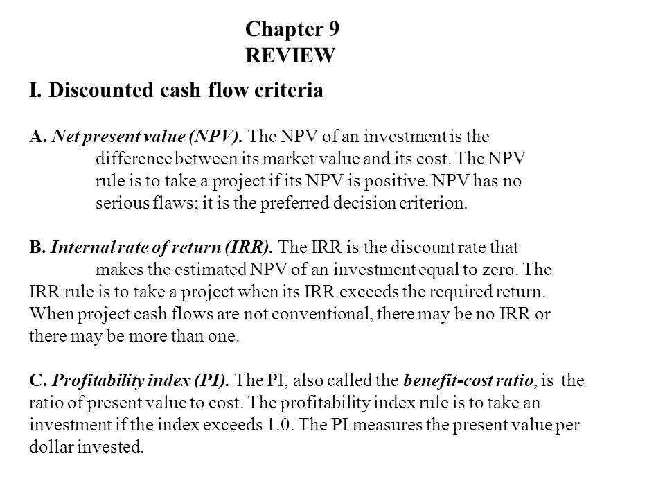 I. Discounted cash flow criteria A. Net present value (NPV). The NPV of an investment is the difference between its market value and its cost. The NPV