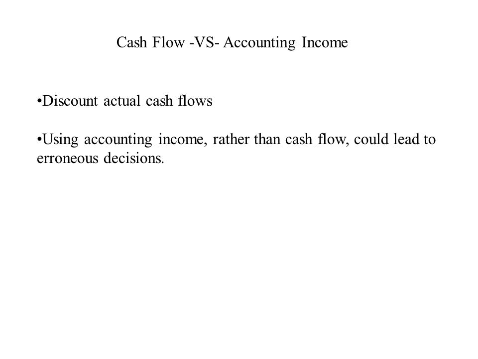 Cash Flow -VS- Accounting Income Discount actual cash flows Using accounting income, rather than cash flow, could lead to erroneous decisions.