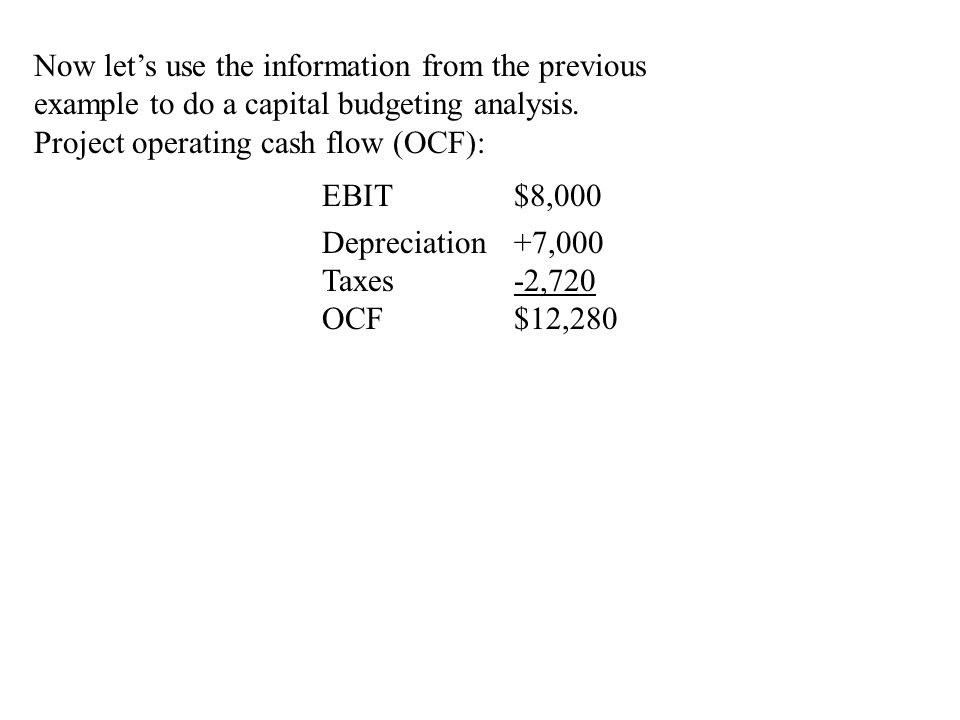 Now let's use the information from the previous example to do a capital budgeting analysis. Project operating cash flow (OCF): EBIT$8,000 Depreciation