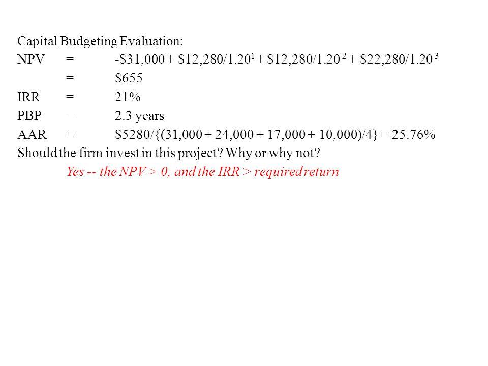 Capital Budgeting Evaluation: NPV = -$31,000 + $12,280/1.20 1 + $12,280/1.20 2 + $22,280/1.20 3 = $655 IRR = 21% PBP = 2.3 years AAR = $5280/{(31,000