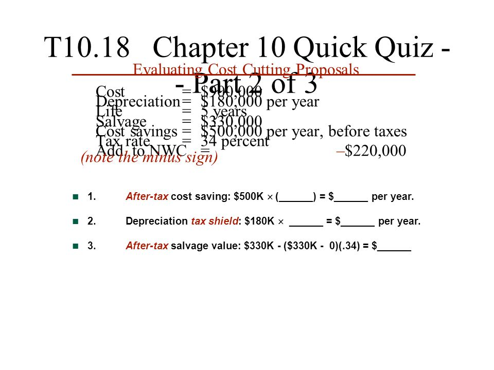 T10.18 Chapter 10 Quick Quiz - - Part 2 of 3 Evaluating Cost Cutting Proposals Cost= $900,000 Depreciation= $180,000 per year Life=5 years Salvage= $3