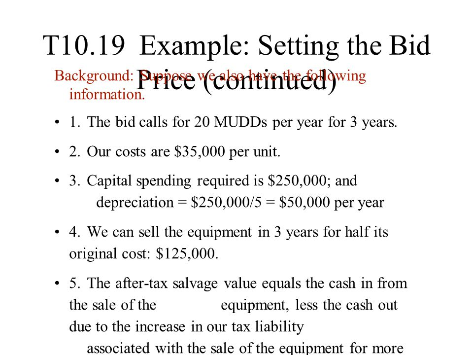 T10.19 Example: Setting the Bid Price (continued) Background: Suppose we also have the following information. 1.The bid calls for 20 MUDDs per year fo
