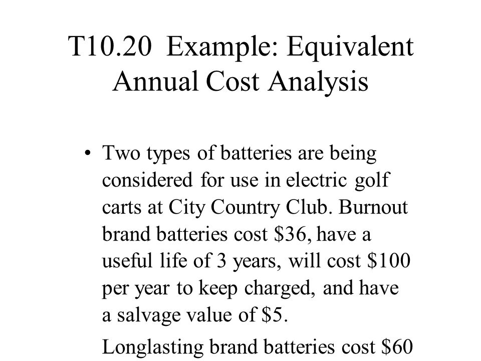 T10.20 Example: Equivalent Annual Cost Analysis Two types of batteries are being considered for use in electric golf carts at City Country Club. Burno