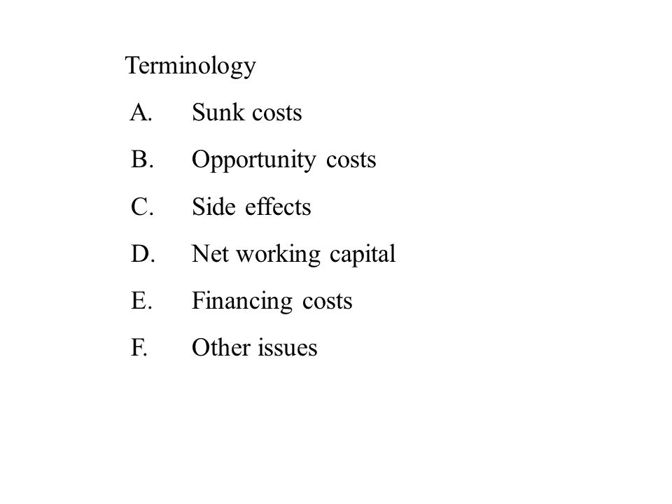 Terminology A.Sunk costs B.Opportunity costs C.Side effects D.Net working capital E.Financing costs F.Other issues