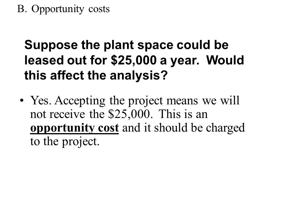 B.Opportunity costs Yes. Accepting the project means we will not receive the $25,000. This is an opportunity cost and it should be charged to the proj