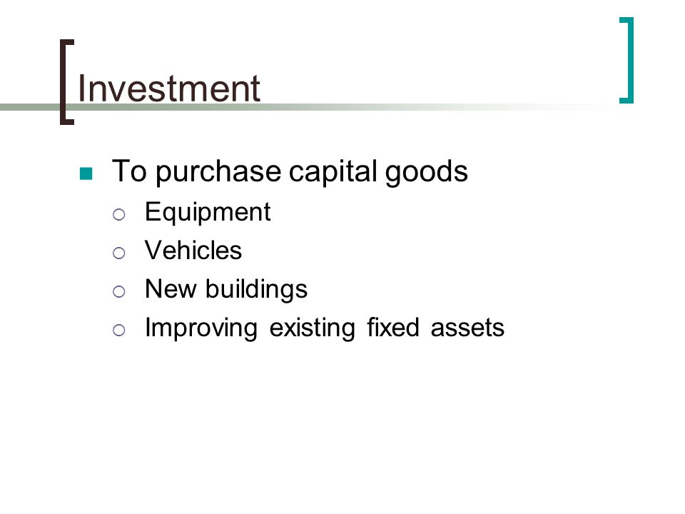 Investment To purchase capital goods  Equipment  Vehicles  New buildings  Improving existing fixed assets
