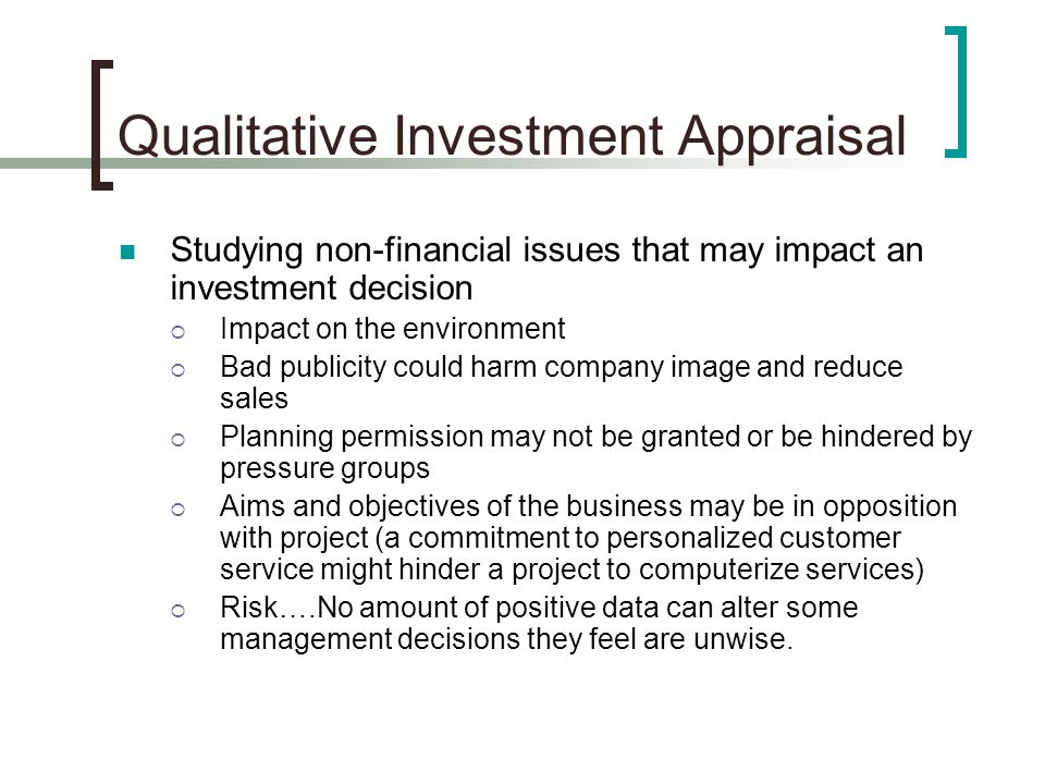 Qualitative Investment Appraisal Studying non-financial issues that may impact an investment decision  Impact on the environment  Bad publicity could harm company image and reduce sales  Planning permission may not be granted or be hindered by pressure groups  Aims and objectives of the business may be in opposition with project (a commitment to personalized customer service might hinder a project to computerize services)  Risk….No amount of positive data can alter some management decisions they feel are unwise.