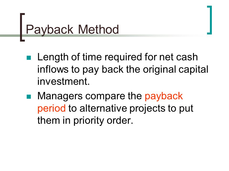 Payback Method Length of time required for net cash inflows to pay back the original capital investment.