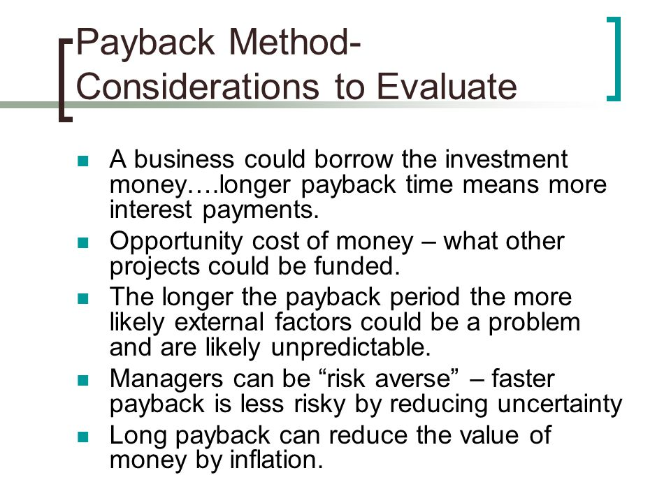 Payback Method- Considerations to Evaluate A business could borrow the investment money….longer payback time means more interest payments.