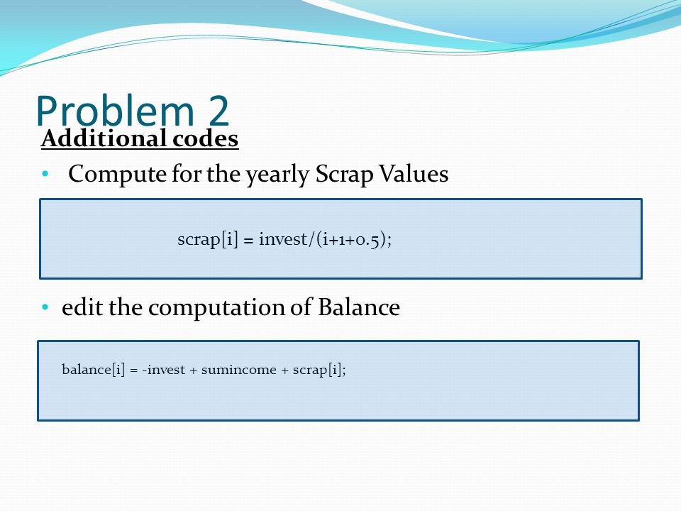 Problem 2 Additional codes Compute for the yearly Scrap Values scrap[i] = invest/(i+1+0.5); edit the computation of Balance balance[i] = -invest + sumincome + scrap[i];