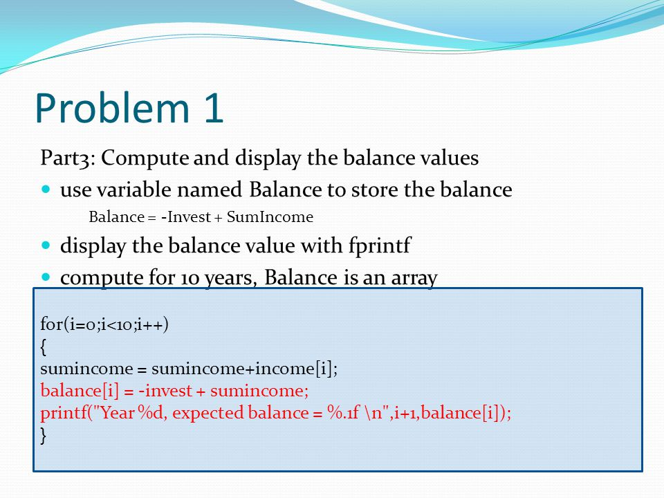 Problem 1 Part3: Compute and display the balance values use variable named Balance to store the balance Balance = -Invest + SumIncome display the balance value with fprintf compute for 10 years, Balance is an array for(i=0;i<10;i++) { sumincome = sumincome+income[i]; balance[i] = -invest + sumincome; printf( Year %d, expected balance = %.1f \n ,i+1,balance[i]); }