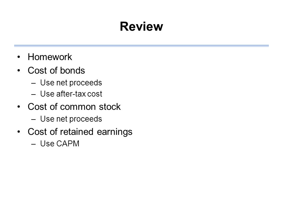 Review Homework Cost of bonds –Use net proceeds –Use after-tax cost Cost of common stock –Use net proceeds Cost of retained earnings –Use CAPM