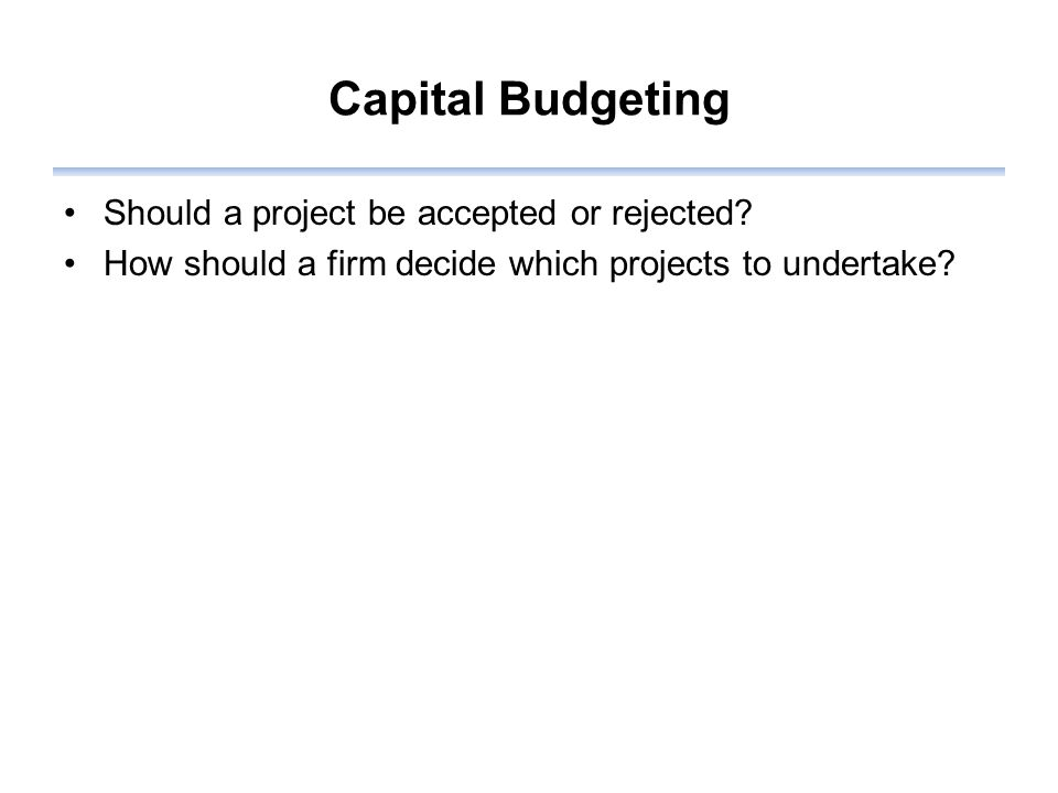 Capital Budgeting Should a project be accepted or rejected.