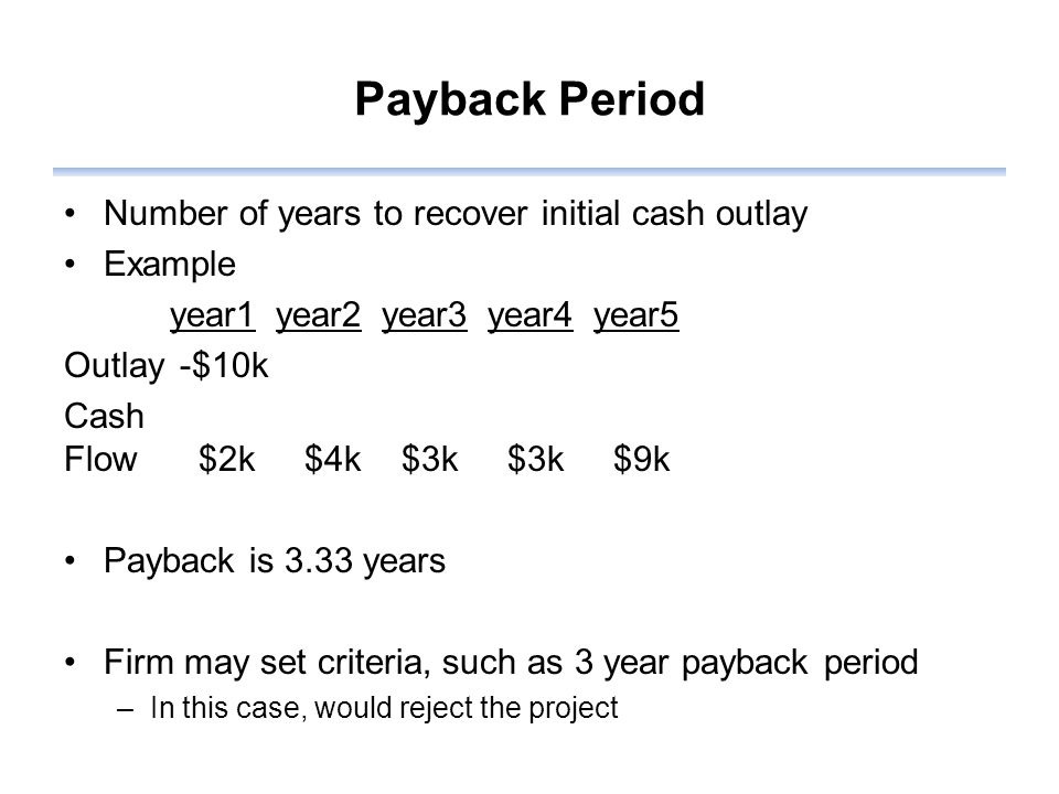 Payback Period Number of years to recover initial cash outlay Example year1year2year3year4year5 Outlay -$10k Cash Flow $2k $4k $3k $3k $9k Payback is 3.33 years Firm may set criteria, such as 3 year payback period –In this case, would reject the project