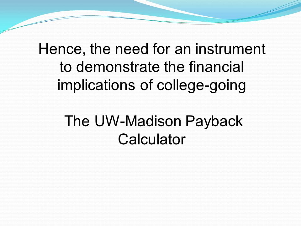 Hence, the need for an instrument to demonstrate the financial implications of college-going The UW-Madison Payback Calculator