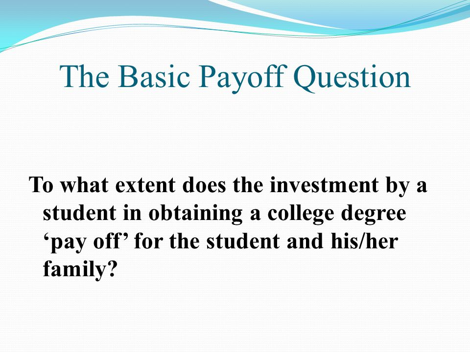 The Basic Payoff Question To what extent does the investment by a student in obtaining a college degree 'pay off' for the student and his/her family?